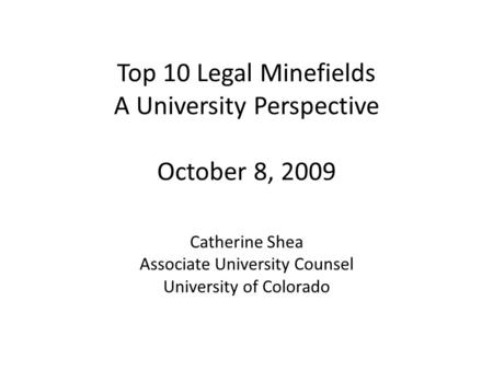Top 10 Legal Minefields A University Perspective October 8, 2009 Catherine Shea Associate University Counsel University of Colorado.
