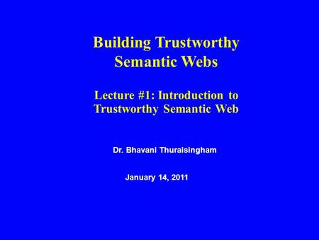 Dr. Bhavani Thuraisingham January 14, 2011 Building Trustworthy Semantic Webs Lecture #1: Introduction to Trustworthy Semantic Web.