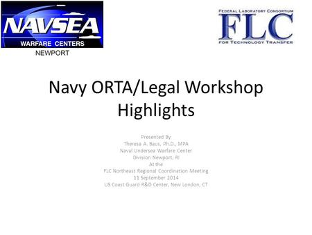 Navy ORTA/Legal Workshop Highlights Presented By Theresa A. Baus, Ph.D., MPA Naval Undersea Warfare Center Division Newport, RI At the FLC Northeast Regional.