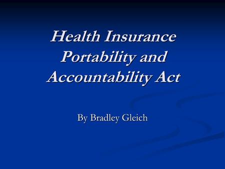Health Insurance Portability and Accountability Act By Bradley Gleich.