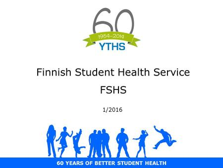60 YEARS OF BETTER STUDENT HEALTH Finnish Student Health Service FSHS 1/2016.