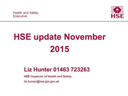 Health and Safety Executive Health and Safety Executive HSE update November 2015 Liz Hunter 01463 723263 HSE Inspector of Health and Safety