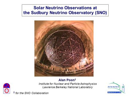 Solar Neutrino Observations at the Sudbury Neutrino Observatory (SNO) Alan Poon † Institute for Nuclear and Particle Astrophysics Lawrence Berkeley National.