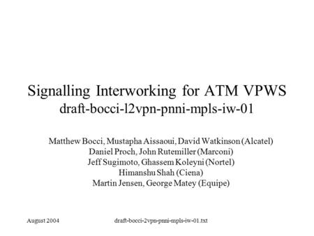 August 2004draft-bocci-2vpn-pnni-mpls-iw-01.txt Signalling Interworking for ATM VPWS draft-bocci-l2vpn-pnni-mpls-iw-01 Matthew Bocci, Mustapha Aissaoui,