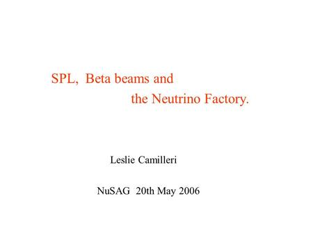 SPL, Beta beams and the Neutrino Factory. Leslie Camilleri NuSAG 20th May 2006.