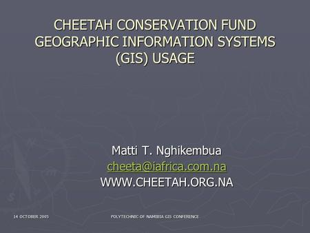 14 OCTOBER 2005 POLYTECHNIC OF NAMIBIA GIS CONFERENCE CHEETAH CONSERVATION FUND GEOGRAPHIC INFORMATION SYSTEMS (GIS) USAGE Matti T. Nghikembua