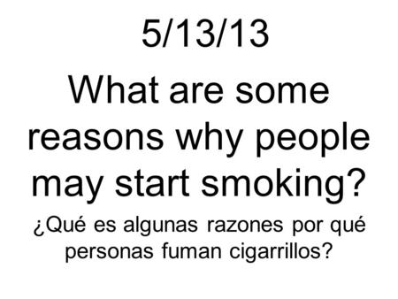5/13/13 What are some reasons why people may start smoking? ¿Qué es algunas razones por qué personas fuman cigarrillos?