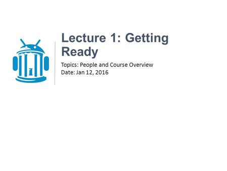 Lecture 1: Getting Ready Topics: People and Course Overview Date: Jan 12, 2016.