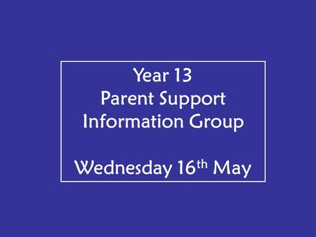 Year 13 Parent Support Information Group Wednesday 16 th May.