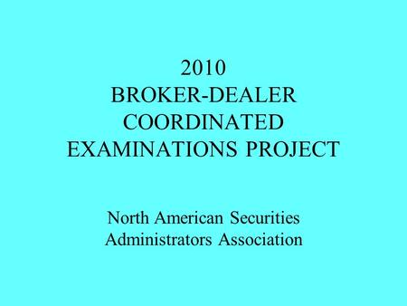 2010 BROKER-DEALER COORDINATED EXAMINATIONS PROJECT North American Securities Administrators Association.