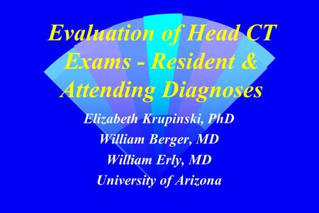 Evaluation of Head CT Exams - Resident & Attending Diagnoses Elizabeth Krupinski, PhD William Berger, MD William Erly, MD University of Arizona.