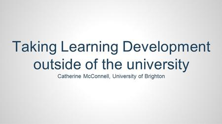 Taking Learning Development outside of the university Catherine McConnell, University of Brighton.