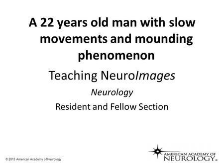 A 22 years old man with slow movements and mounding phenomenon © 2013 American Academy of Neurology Teaching NeuroImages Neurology Resident and Fellow.