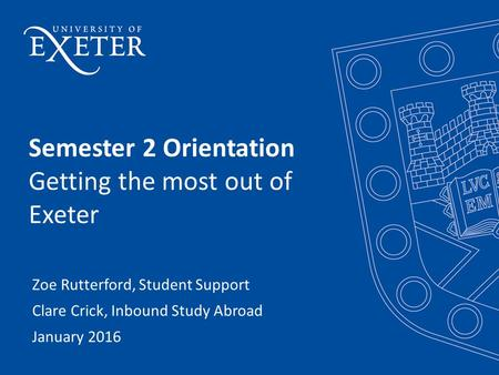 Semester 2 Orientation Getting the most out of Exeter Zoe Rutterford, Student Support Clare Crick, Inbound Study Abroad January 2016.