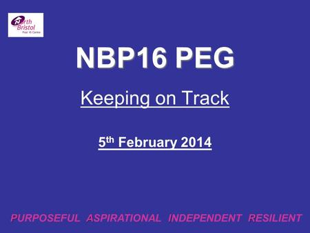 Keeping on Track 5 th February 2014 NBP16 PEG PAIR PURPOSEFUL ASPIRATIONAL INDEPENDENT RESILIENT.