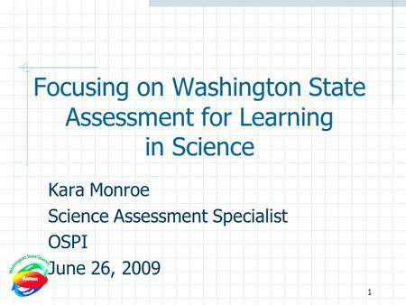 Focusing on Washington State Assessment for Learning in Science Kara Monroe Science Assessment Specialist OSPI June 26, 2009 1.
