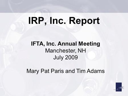 IRP, Inc. Report IFTA, Inc. Annual Meeting Manchester, NH July 2009 Mary Pat Paris and Tim Adams.