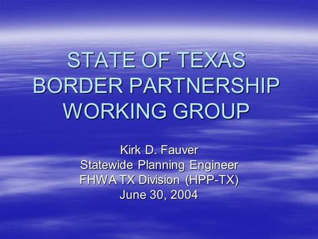 STATE OF TEXAS BORDER PARTNERSHIP WORKING GROUP Kirk D. Fauver Statewide Planning Engineer FHWA TX Division (HPP-TX) June 30, 2004.