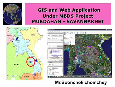 GIS and Web Application Under MBDS Project MUKDAHAN - SAVANNAKHET Mr.Boonchok chomchey.