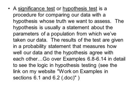 A significance test or hypothesis test is a procedure for comparing our data with a hypothesis whose truth we want to assess. The hypothesis is usually.