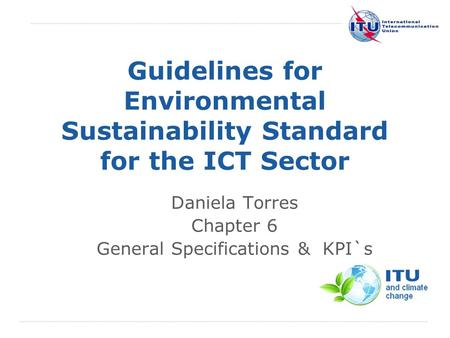 International Telecommunication Union Guidelines for Environmental Sustainability Standard for the ICT Sector Daniela Torres Chapter 6 General Specifications.