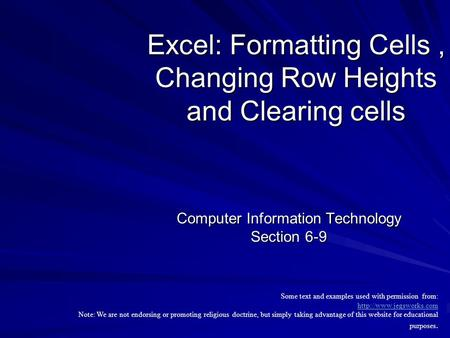 Excel: Formatting Cells, Changing Row Heights and Clearing cells Computer Information Technology Section 6-9 Some text and examples used with permission.
