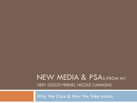 NEW <strong>MEDIA</strong> & PSA S (FROM MY VERY GOOD FRIEND, NICOLE CANNON) Why We Care & How We Take Action.