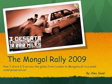The Mongol Rally 2009 How I drove 1/3 across the globe from London to Mongolia all in a small underpowered car By Alex Insel.