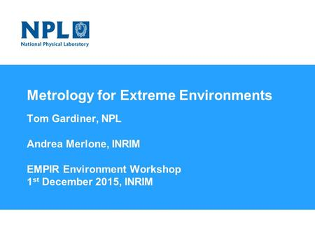 Metrology for Extreme Environments Tom Gardiner, NPL Andrea Merlone, INRIM EMPIR Environment Workshop 1 st December 2015, INRIM Welcome to the National.