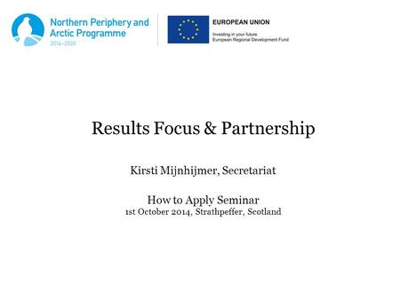 Results Focus & Partnership Kirsti Mijnhijmer, Secretariat How to Apply Seminar 1st October 2014, Strathpeffer, Scotland.