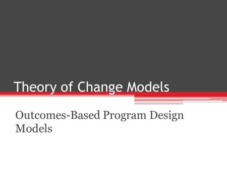 Theory of Change Models Outcomes-Based Program Design Models.