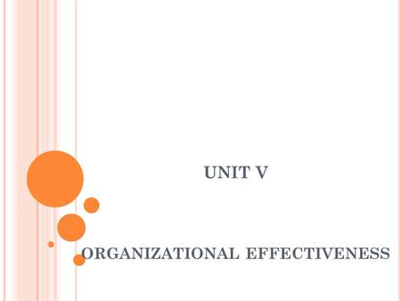 UNIT V ORGANIZATIONAL EFFECTIVENESS. DEFINITION Organizational effectiveness can be defined as the efficiency with which an association is able to meet.