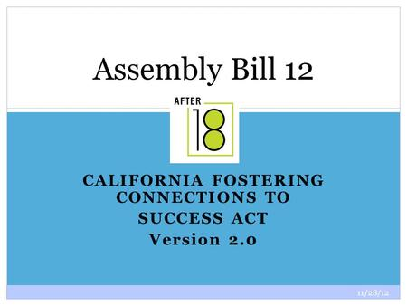 11/28/12 1 CALIFORNIA FOSTERING CONNECTIONS TO SUCCESS ACT Version 2.0 Assembly Bill 12.