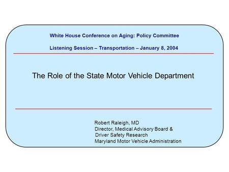White House Conference on Aging: Policy Committee Listening Session – Transportation – January 8, 2004 The Role of the State Motor Vehicle Department Robert.