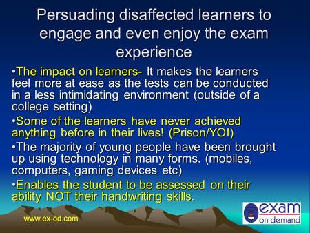 Persuading disaffected learners to engage and even enjoy the exam experience The impact on learners- It makes the learners feel more at ease as the tests.