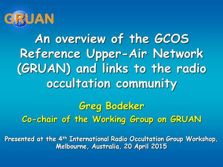 An overview of the GCOS Reference Upper-Air Network (GRUAN) and links to the radio occultation community Greg Bodeker Co-chair of the Working Group on.