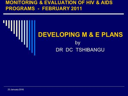 25 January 2016 MONITORING & EVALUATION OF HIV & AIDS PROGRAMS - FEBRUARY 2011 DEVELOPING M & E PLANS by DR DC TSHIBANGU.