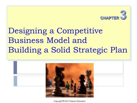 Copyright © 2011 Pearson Education Designing a Competitive Business Model and Building a Solid Strategic Plan CHAPTER 3.