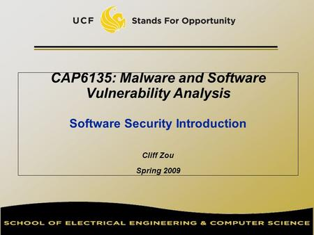 CAP6135: Malware and Software Vulnerability Analysis Software Security Introduction Cliff Zou Spring 2009.