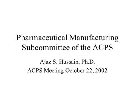 Pharmaceutical Manufacturing Subcommittee of the ACPS Ajaz S. Hussain, Ph.D. ACPS Meeting October 22, 2002.