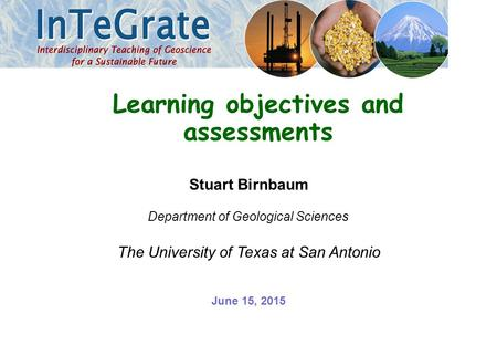 Stuart Birnbaum Department of Geological Sciences The University of Texas at San Antonio Learning objectives and assessments June 15, 2015.