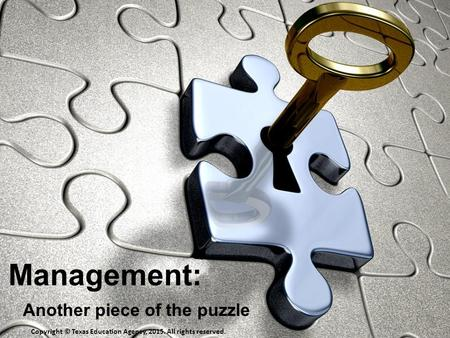 Management: Another piece of the puzzle Copyright © Texas Education Agency, 2015. All rights reserved.