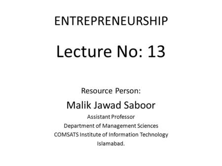 ENTREPRENEURSHIP Lecture No: 13 Resource Person: Malik Jawad Saboor Assistant Professor Department of Management Sciences COMSATS Institute of Information.