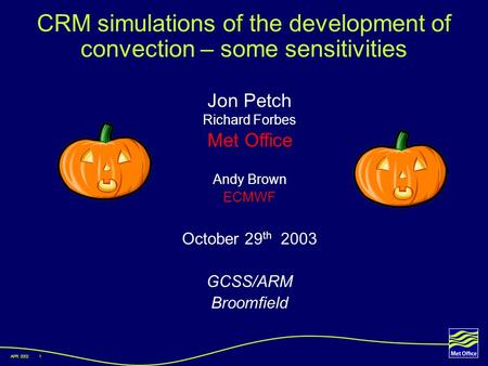 APR 20021 CRM simulations of the development of convection – some sensitivities Jon Petch Richard Forbes Met Office Andy Brown ECMWF October 29 th 2003.