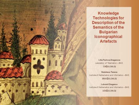 Knowledge Technologies for Description of the Semantics of the Bulgarian Iconographical Artefacts Lilia Pavlova-Draganova Laboratory of Telemаtics – BAS,