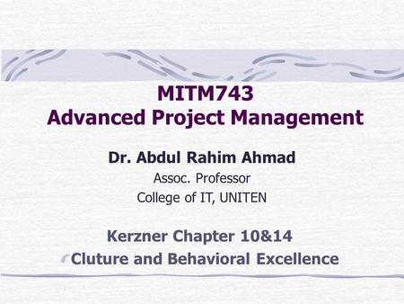 MITM743 Advanced Project Management Dr. Abdul Rahim Ahmad Assoc. Professor College of IT, UNITEN Kerzner Chapter 10&14 Cluture and Behavioral Excellence.
