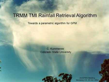 TRMM TMI Rainfall Retrieval Algorithm C. Kummerow Colorado State University 2nd IPWG Meeting Monterey, CA. 25 Oct. 2004 Towards a parametric algorithm.