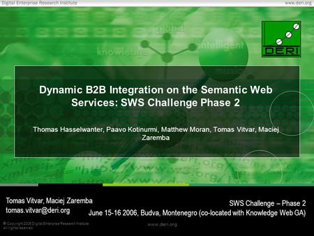  Copyright 2006 Digital Enterprise Research Institute. All rights reserved. www.deri.org Dynamic B2B Integration on the Semantic Web Services: SWS Challenge.