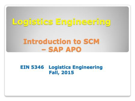 Logistics Engineering Introduction to SCM – SAP APO EIN 5346 Logistics Engineering Fall, 2015.