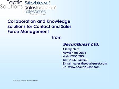 © TacticSolutions Ltd. All rights reserved Collaboration and Knowledge Solutions for Contact and Sales Force Management from SecuriQuest Ltd. 1 Grey Garth.